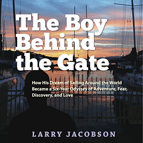 The Boy Behind the Gate: How His Dream of Sailing Around the World Became a Six-Year Odyssey of Adventure, Fear, Discovery and Love by Buoy Press