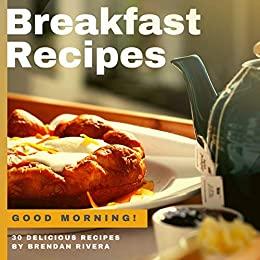 Breakfast Recipes: 30 Delicious recipes by Brendan Rivera by [Rivera, Brendan]