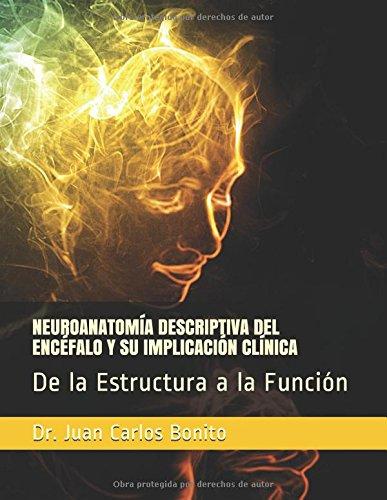 NEUROANATOMÍA DESCRIPTIVA DEL ENCÉFALO Y SU IMPLICACIÓN CLÍNICA: De la Estructura a la Función Tapa blanda – 23 feb 2018 Dr. Juan Carlos Bonito Independently published 1980373205