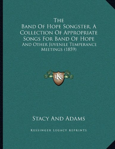 The Band Of Hope Songster, A Collection Of Appropriate Songs For Band Of Hope: And Other Juvenile Temperance Meetings (Stacy Adams Collection)
