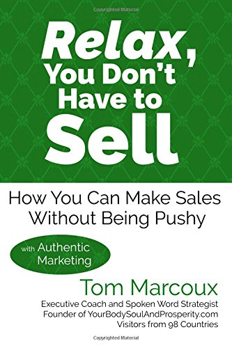 Relax, You Don't Have to Sell: How You Can Make Sales Without Being Pushy ... with Authentic Marketing