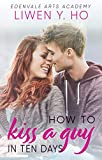 How to Kiss a Guy in Ten Days: A Sweet YA Romance (Edenvale Arts Academy Book 1)