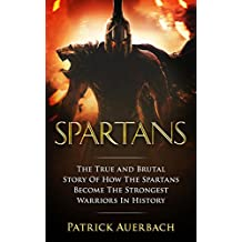 Spartans: The True and Brutal Story Of How The Spartans Become The Strongest Warriors In History (Sparta, Spartans, Ancient Greece)