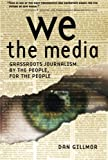 We the Media : Grassroots Journalism by the People, for the People, Gillmor, Dan, 0596102275