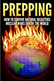 Prepping: How To Survive Natural Disasters, Nuclear Wars And The End Of The World