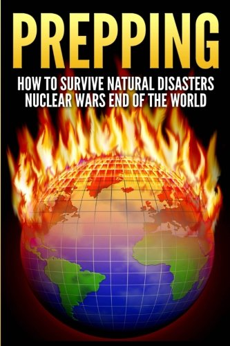 Download Prepping: How To Survive Natural Disasters, Nuclear Wars And The End Of The World PDF