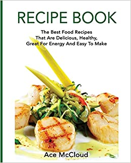 Recipe Book The Best Food Recipes That Are Delicious Healthy Great For Energy And Easy To Make Delicious Healthy Recipes That Are Low Fat Easy Mccloud Ace 9781640480650 Amazon Com Books