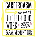 Careergasm: Find Your Way to Feel-Good Work | Sarah Vermunt