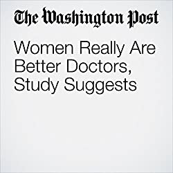 Women Really Are Better Doctors, Study Suggests