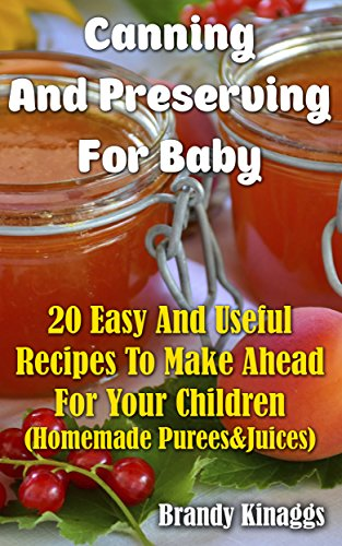 Canning And Preserving For Baby: 20 Easy And Useful Recipes To Make Ahead For Your Children  : (Homemade Purees&Juices) by Brandy  Kinaggs