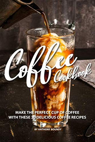 COFFEE COOKBOOK: Make the Perfect Cup of Coffee with These 30 Delicious Coffee Recipes
