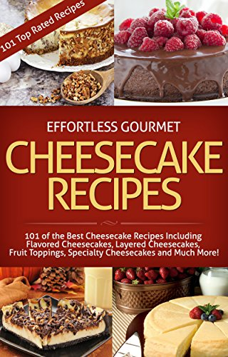 Effortless Gourmet Cheesecakes - Delicious Cheesecake Desserts and Recipes -101 Cheesecake Dessert Recipes: 101 Cheesecake Dessert Recipes - New York Style, ... Pastry, Cake and Baking Desserts) by Jenni Fleming