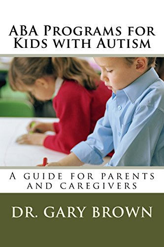 ABA Programs for Kids with Autism: A guide for parents and caregivers Dr. Gary Brown