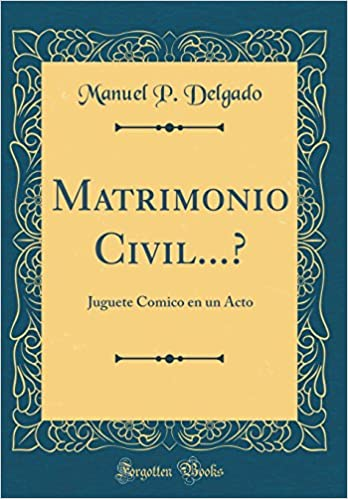 Matrimonio Civil...?: Juguete Comico En Un Acto (Classic Reprint) (Spanish Edition): Manuel P Delgado: 9780260512192: Amazon.com: Books