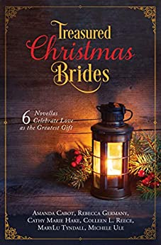 Treasured Christmas Brides: 6 Novellas Celebrate Love as the Greatest Gift by [Cabot, Amanda, Germany, Rebecca, Hake, Cathy Marie, Reece, Colleen L., Tyndall, MaryLu, Ule, Michelle]