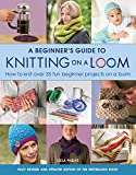 A Beginner's Guide to Knitting on a Loom: How to Knit Over 35 Fun Beginner Projects on a Loom