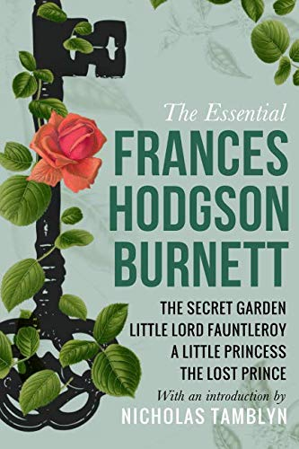 The Essential Frances Hodgson Burnett: The Secret Garden, Little Lord Fauntleroy, A Little Princess, and The Lost Prince with an Introduction by Nicholas Tamblyn (The Secret Garden And A Little Princess)