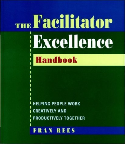 Facilitator Excellence, Handbook: Helping People Work Creatively and Productively Together by Fran Rees (1998-09-04)