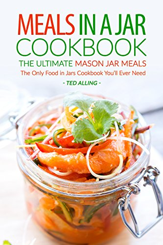 Meals in A Jar Cookbook - The Ultimate Mason Jar Meals: The Only Food in Jars Cookbook You'll Ever Need