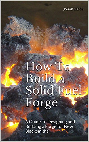 How To Build a Solid Fuel Forge: A Guide To Designing and Building a Forge for New Blacksmiths