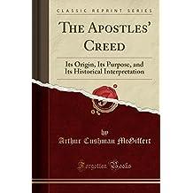 The Apostles' Creed: Its Origin, Its Purpose, and Its Historical Interpretation (Classic Reprint)