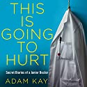 This Is Going to Hurt: Secret Diaries of a Junior Doctor Hörbuch von Adam Kay Gesprochen von: Adam Kay