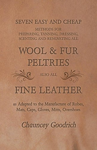Seven Easy and Cheap Methods for Preparing, Tanning, Dressing, Scenting and Renovating all Wool and Fur Peltries also all Fine Leather as Adapted to the ... Robes, Mats, Caps, Gloves, Mitts, Overshoes