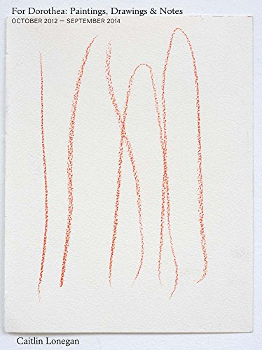 Caitlin Lonegan: For Dorothea: Paintings, Drawings & Notes, October 2012 – September 2014