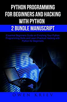Python Programming for Beginners and Hacking with Python 2 Bundle Manuscript: Essential Beginners Guide on Enriching Your Python Programming Skills and Learn Practical Hacking with Python by [Kriev, Owen ]