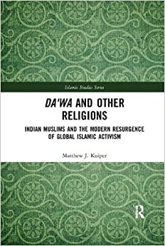 Matthew J. Kuiper - Da'wa And Other Religions: Indian Muslims And The Modern Resurgence Of Global Islamic Activism