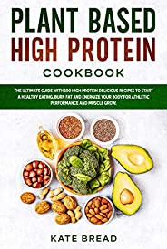 Plant Based High Protein Cookbook: The ultimate guide with 100 high protein delicious recipes to start a healt