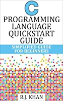 C Programming Language Quick Start Guide: Simplified C Programming For Beginners Front Cover