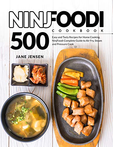 NinjFoodi Cookbook: 500 Easy and Tasty Recipes for Home Cooking. NinjFoodi Complete Guide to Air Fry, Steam and Pressure Cook by Jane Jensen