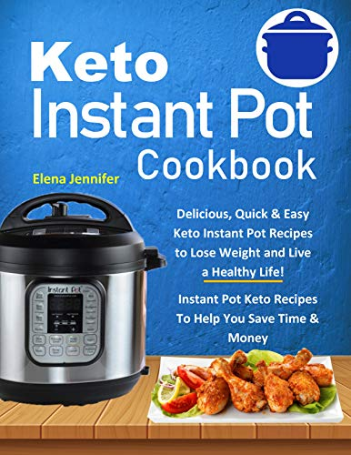 Keto Instant Pot Cookbook: Delicious, Quick & Easy Keto Instant Pot Recipes to Lose Weight and Live a Healthy Life!(Instant Pot Keto Recipes To Help You Save Time & Money) by Elena Jennifer
