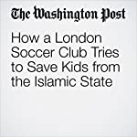 How a London Soccer Club Tries to Save Kids from the Islamic State | Rick Noack