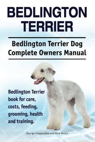 Bedlington Terrier. Bedlington Terrier Dog Complete Owners Manual. Bedlington Terrier book for care, costs, feeding, grooming, health and (Bedlington Terrier)