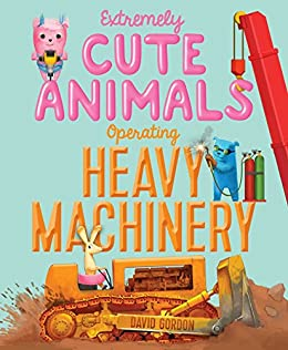 Extremely cute animals operating heavy machinery kindle edition by extremely cute animals operating heavy machinery by gordon david fandeluxe Images