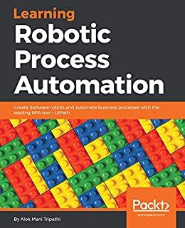 Learning Robotic Process Automation: Create Software robots and automate  business processes with the leading RPA tool - UiPath: Create Software  robots