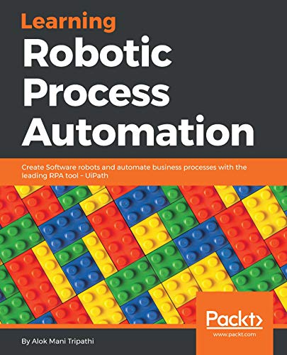 Learning Robotic Process Automation: Create Software robots and automate business processes with the leading RPA tool - UiPath: Create Software robots ... with the leading RPA tool – UiPath
