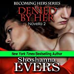 Denied By Her (Novella 2) | Shoshanna Evers