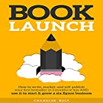 Book Launch: How to Write, Market, & Publish Your First Best-Seller | Chandler Bolt