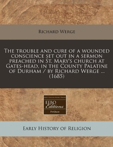 The trouble and cure of a wounded conscience set out in a sermon preached in St. Mary's church at Gates-head, in the County Palatine of Durham / by Richard Werge ... (1685) ebook