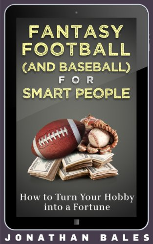 Fantasy Football (and Baseball) for Smart People: How to Turn Your Hobby into a Fortune (Fantasy Football for Smart People)