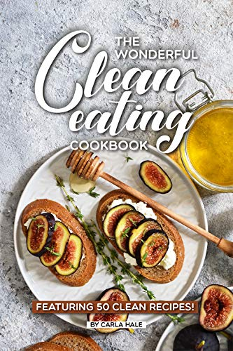 The Wonderful Clean Eating Cookbook: Featuring 50 Clean Recipes! by Carla Hale