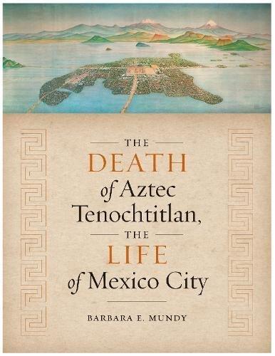 The Death of Aztec Tenochtitlan, the Life of Mexico City (Joe R. and Teresa Lozano Long Latin American and Latino Art and Culture)