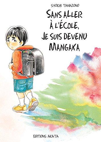 Sans aller à l'école, je suis devenu mangaka Broché – 25 février 2016 Syoichi Tanazono Sayaka Okada Manon Debienne Sans aller à l' école