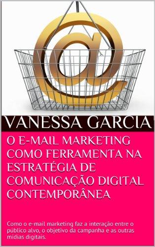 O E-MAIL MARKETING COMO FERRAMENTA NA ESTRATÉGIA DE COMUNICAÇÃO DIGITAL CONTEMPORÂNEA: Como o e-mail marketing faz a interação entre o público alvo, o ... (SÉRIE MARKETING E VENDAS DIGITAIS Livro 1)