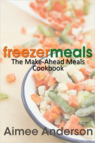 Freezer Meals The Make Ahead Meals Cookbook Aimee Anderson
