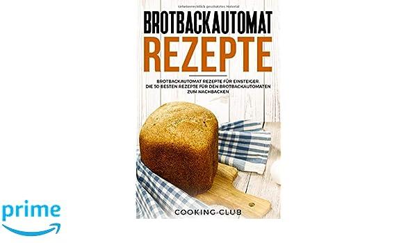 Brotbackautomat Rezepte: Brotbackautomat Rezepte für Einsteiger ...