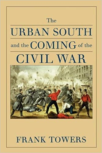 The Urban South and the Coming of the Civil War by Frank Towers (2004-12-17)